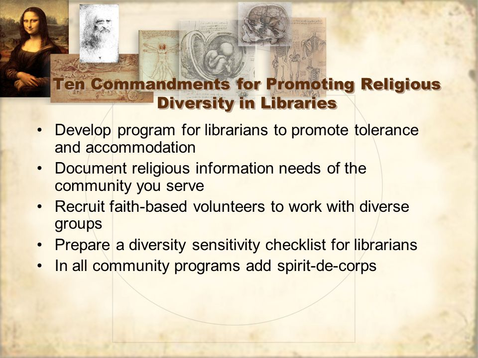 Ten Commandments for Promoting Religious Diversity in Libraries Develop program for librarians to promote tolerance and accommodation Document religious information needs of the community you serve Recruit faith-based volunteers to work with diverse groups Prepare a diversity sensitivity checklist for librarians In all community programs add spirit-de-corps Develop program for librarians to promote tolerance and accommodation Document religious information needs of the community you serve Recruit faith-based volunteers to work with diverse groups Prepare a diversity sensitivity checklist for librarians In all community programs add spirit-de-corps