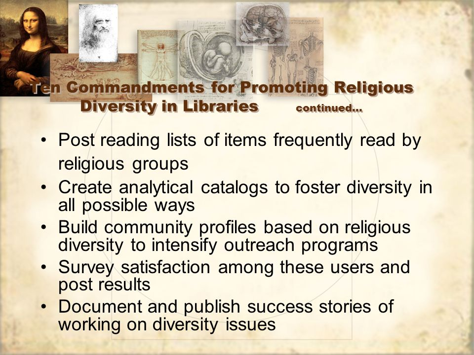 Ten Commandments for Promoting Religious Diversity in Libraries continued… Post reading lists of items frequently read by religious groups Create analytical catalogs to foster diversity in all possible ways Build community profiles based on religious diversity to intensify outreach programs Survey satisfaction among these users and post results Document and publish success stories of working on diversity issues Post reading lists of items frequently read by religious groups Create analytical catalogs to foster diversity in all possible ways Build community profiles based on religious diversity to intensify outreach programs Survey satisfaction among these users and post results Document and publish success stories of working on diversity issues