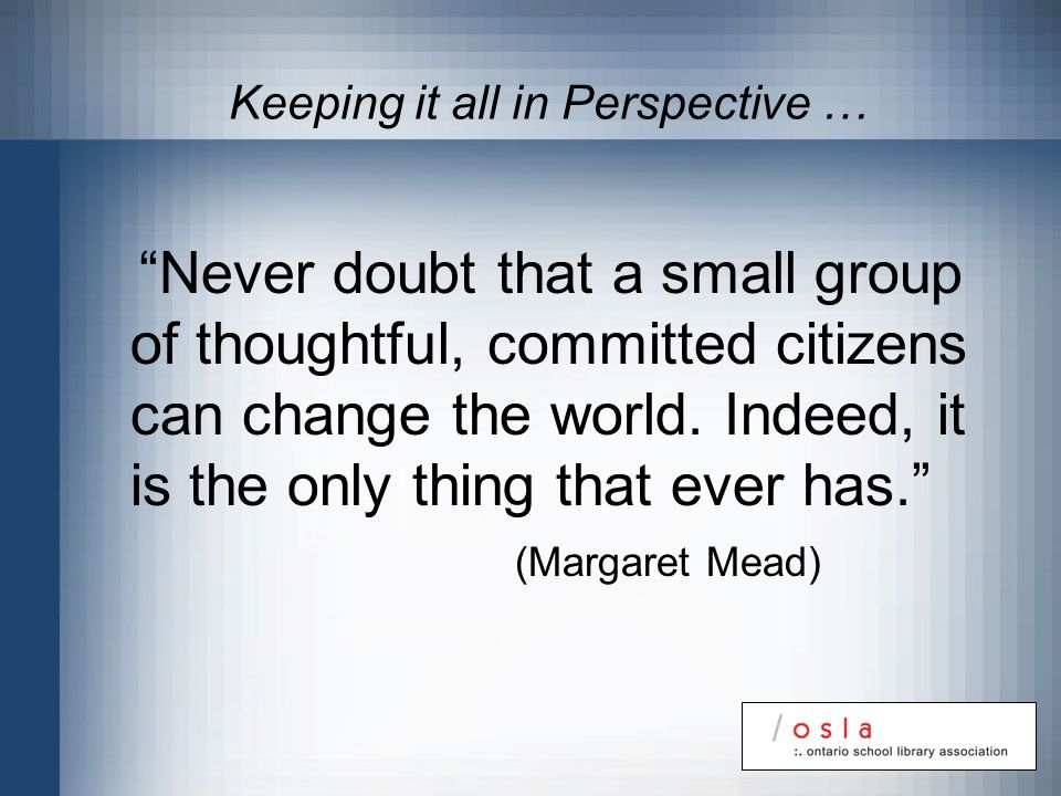 Keeping it all in Perspective … Never doubt that a small group of thoughtful, committed citizens can change the world. Indeed, it is the only thing th