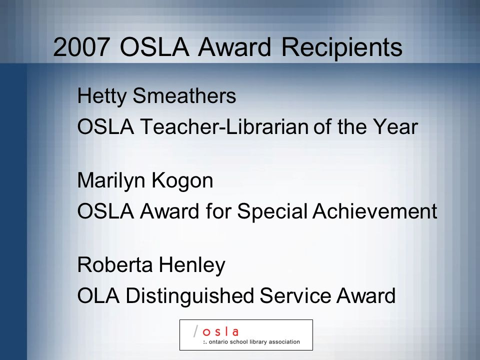 2007 OSLA Award Recipients Hetty Smeathers OSLA Teacher-Librarian of the Year Marilyn Kogon OSLA Award for Special Achievement Roberta Henley OLA Distinguished Service Award