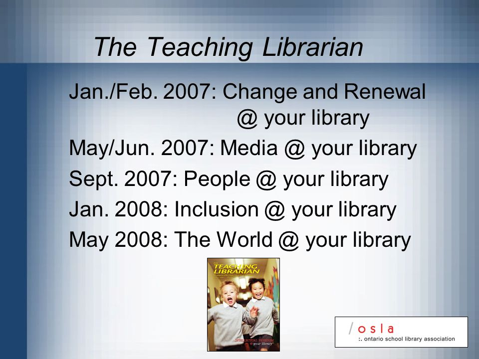 The Teaching Librarian Jan./Feb. 2007: Change and Renewal @ your library May/Jun. 2007: Media @ your library Sept. 2007: People @ your library Jan. 20