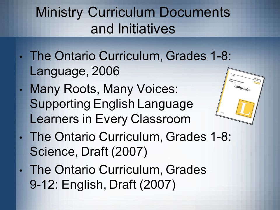 Ministry Curriculum Documents and Initiatives The Ontario Curriculum, Grades 1-8: Language, 2006 Many Roots, Many Voices: Supporting English Language