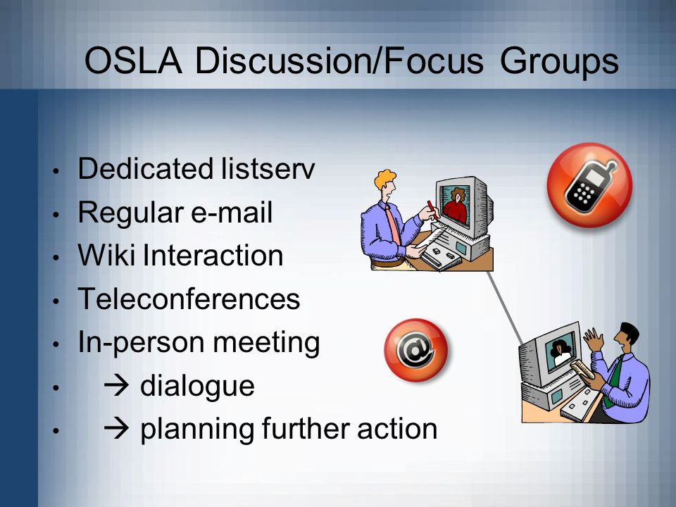 Dedicated listserv Regular e-mail Wiki Interaction Teleconferences In-person meeting dialogue planning further action OSLA Discussion/Focus Groups