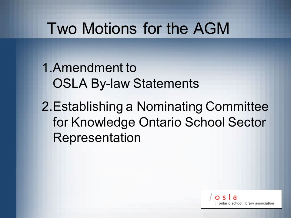 Two Motions for the AGM 1.Amendment to OSLA By-law Statements 2.Establishing a Nominating Committee for Knowledge Ontario School Sector Representation