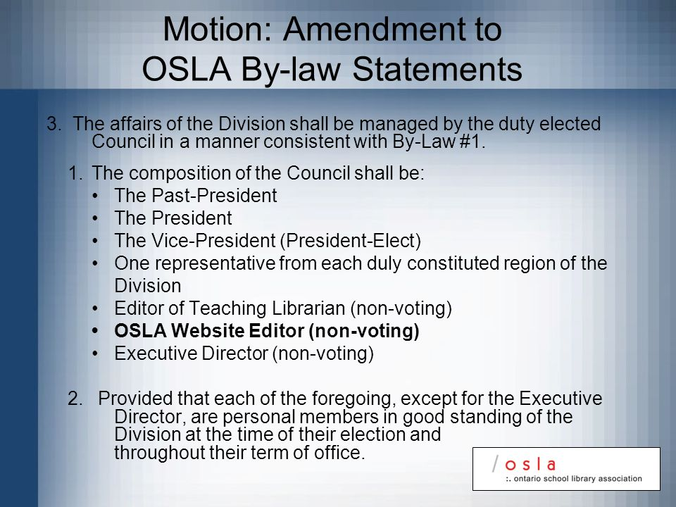 Motion: Amendment to OSLA By-law Statements 3. The affairs of the Division shall be managed by the duty elected Council in a manner consistent with By
