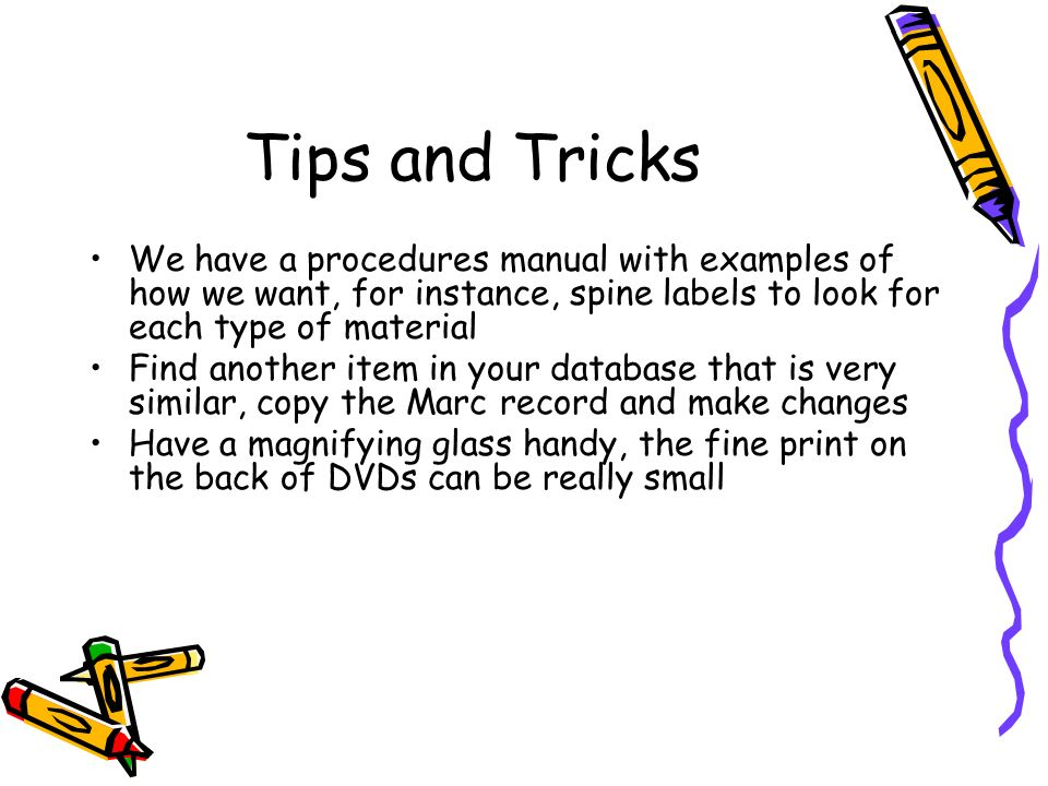 Tips and Tricks We have a procedures manual with examples of how we want, for instance, spine labels to look for each type of material Find another it