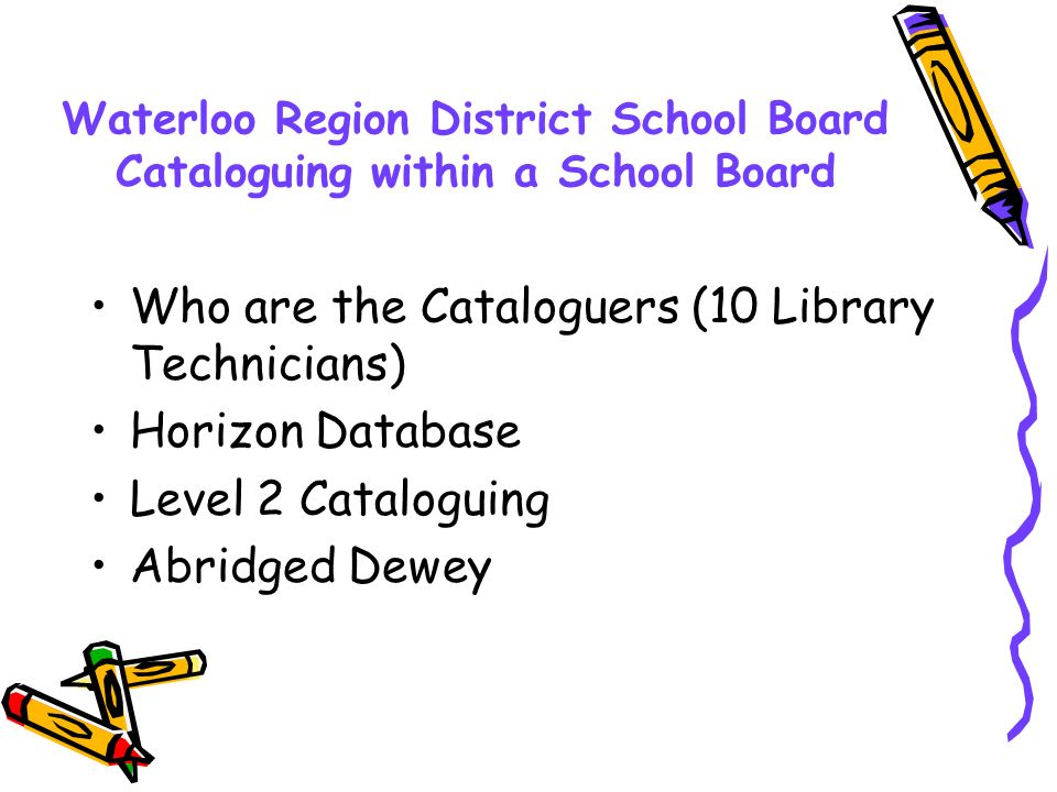 Waterloo Region District School Board Cataloguing within a School Board Who are the Cataloguers (10 Library Technicians) Horizon Database Level 2 Cata