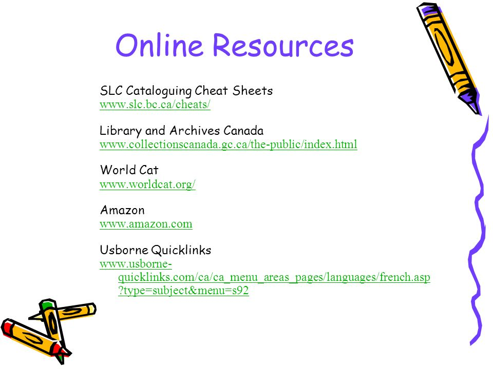 Online Resources SLC Cataloguing Cheat Sheets www.slc.bc.ca/cheats/ Library and Archives Canada www.collectionscanada.gc.ca/the-public/index.html Worl