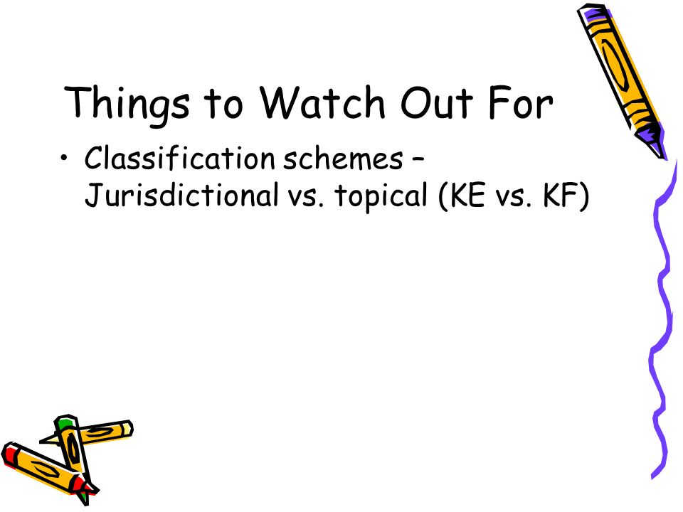 Things to Watch Out For Classification schemes – Jurisdictional vs. topical (KE vs. KF)