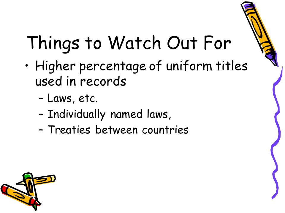 Things to Watch Out For Higher percentage of uniform titles used in records –Laws, etc. –Individually named laws, –Treaties between countries