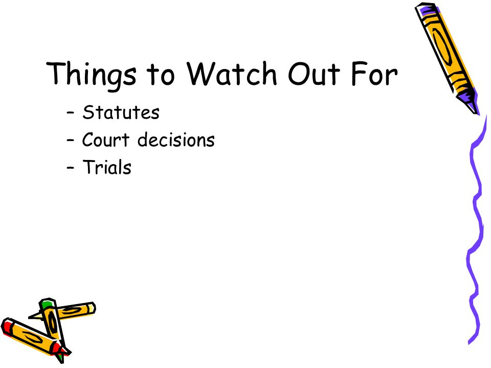 Things to Watch Out For –Statutes –Court decisions –Trials