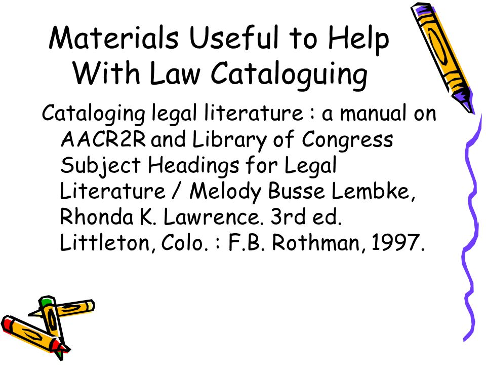 Materials Useful to Help With Law Cataloguing Cataloging legal literature : a manual on AACR2R and Library of Congress Subject Headings for Legal Lite