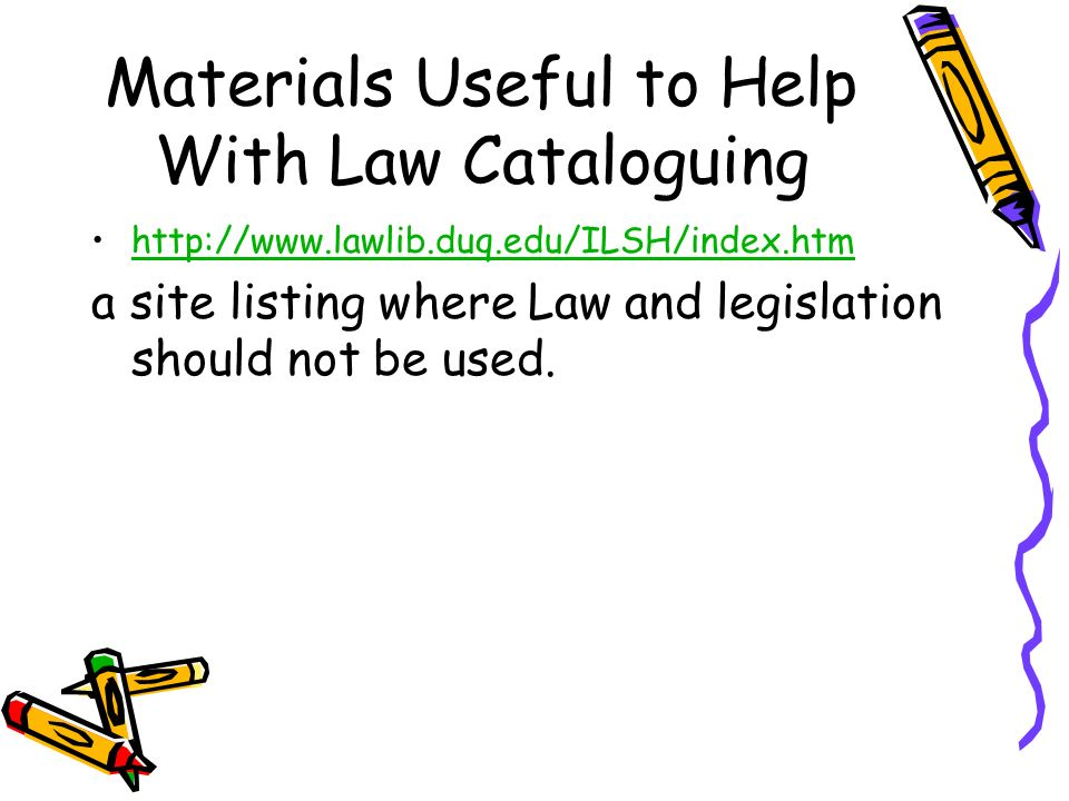 Materials Useful to Help With Law Cataloguing http://www.lawlib.duq.edu/ILSH/index.htm a site listing where Law and legislation should not be used.
