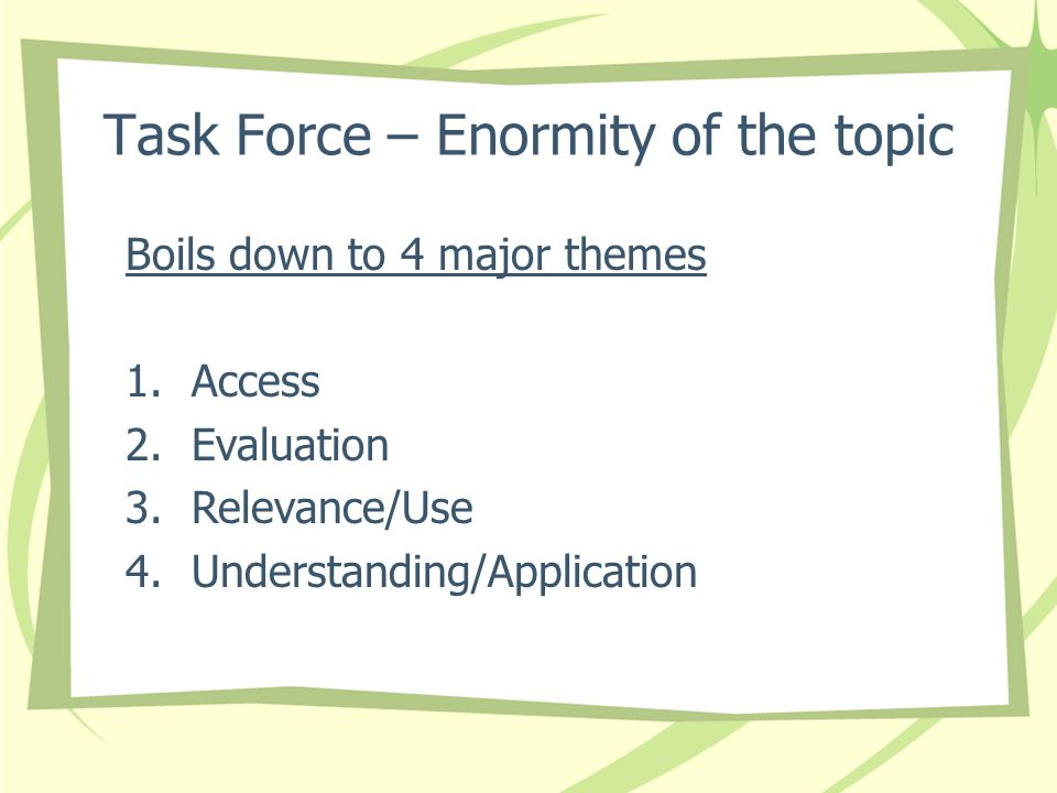 Task Force – Enormity of the topic Boils down to 4 major themes 1.Access 2.Evaluation 3.Relevance/Use 4.Understanding/Application