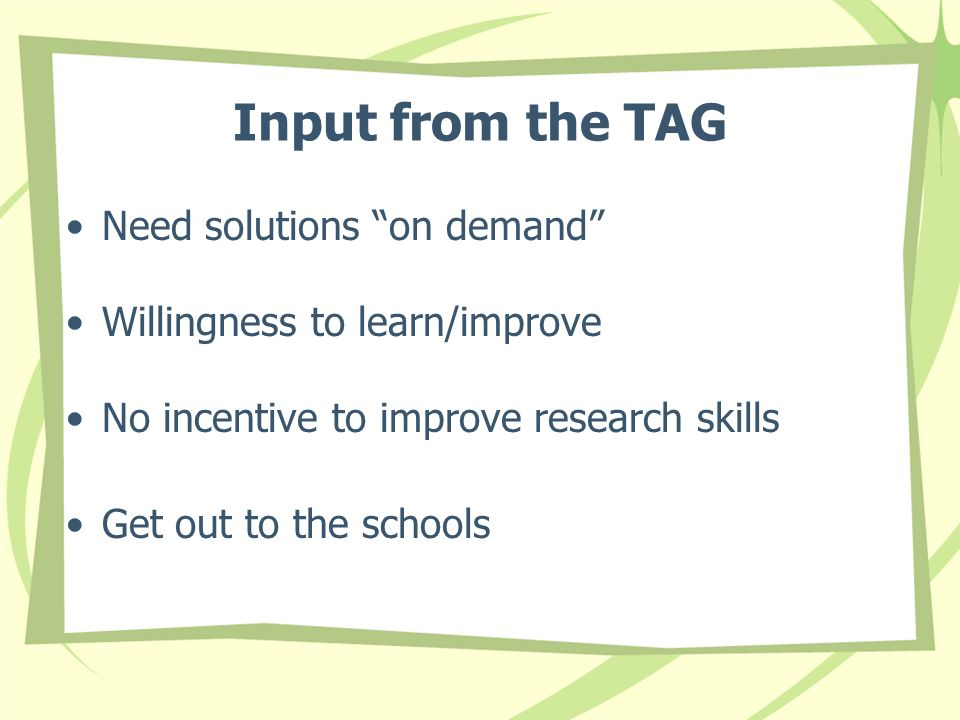 Input from the TAG Need solutions on demand Willingness to learn/improve No incentive to improve research skills Get out to the schools