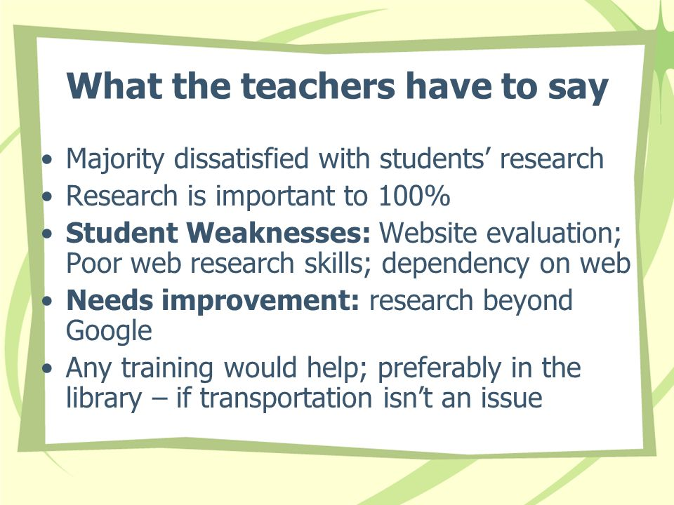 What the teachers have to say Majority dissatisfied with students research Research is important to 100% Student Weaknesses: Website evaluation; Poor web research skills; dependency on web Needs improvement: research beyond Google Any training would help; preferably in the library – if transportation isnt an issue