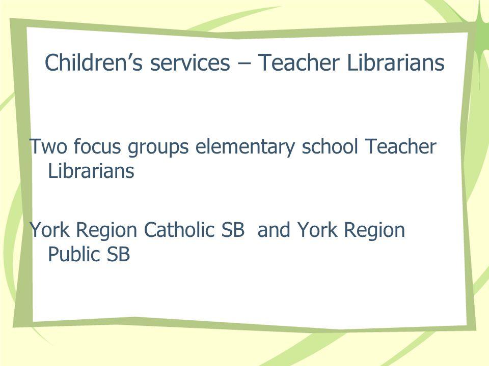 Childrens services – Teacher Librarians Two focus groups elementary school Teacher Librarians York Region Catholic SB and York Region Public SB