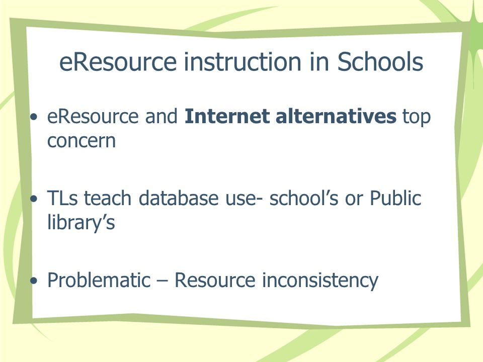 eResource instruction in Schools eResource and Internet alternatives top concern TLs teach database use- schools or Public librarys Problematic – Resource inconsistency