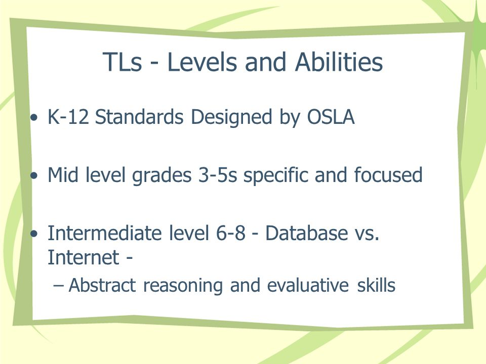 TLs - Levels and Abilities K-12 Standards Designed by OSLA Mid level grades 3-5s specific and focused Intermediate level 6-8 - Database vs.