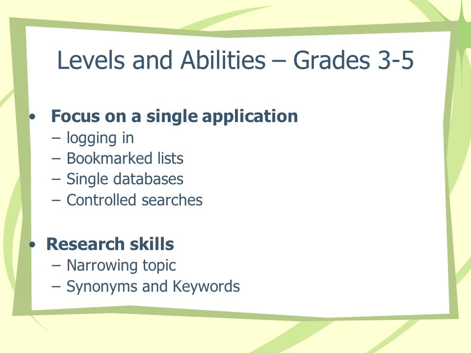 Levels and Abilities – Grades 3-5 Focus on a single application –logging in –Bookmarked lists –Single databases –Controlled searches Research skills –Narrowing topic –Synonyms and Keywords