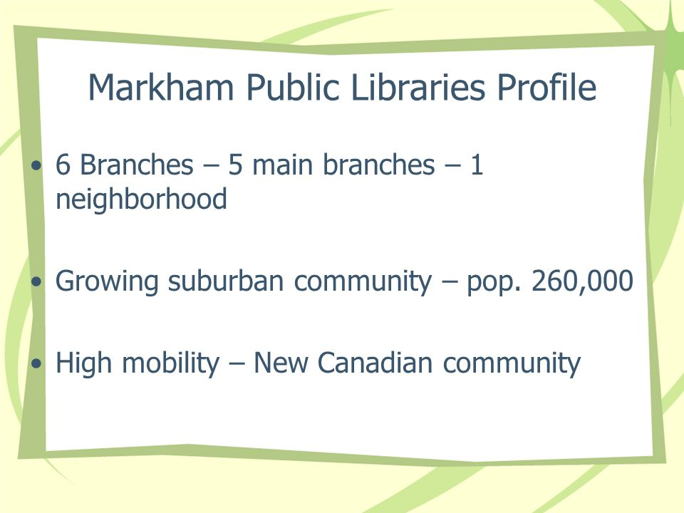Markham Public Libraries Profile 6 Branches – 5 main branches – 1 neighborhood Growing suburban community – pop.