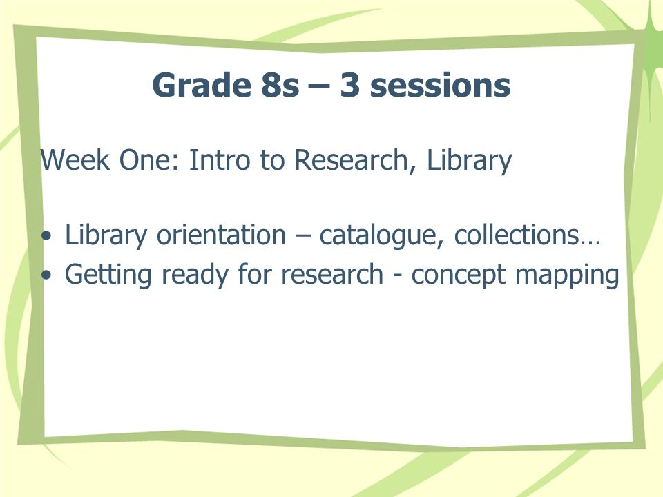 Grade 8s – 3 sessions Week One: Intro to Research, Library Library orientation – catalogue, collections… Getting ready for research - concept mapping