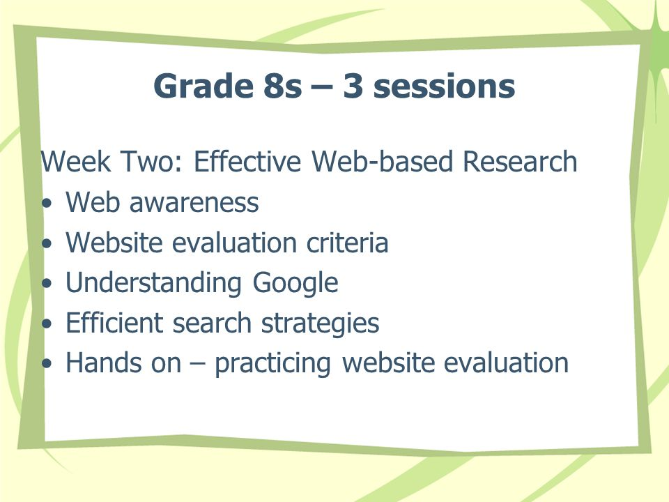 Grade 8s – 3 sessions Week Two: Effective Web-based Research Web awareness Website evaluation criteria Understanding Google Efficient search strategies Hands on – practicing website evaluation