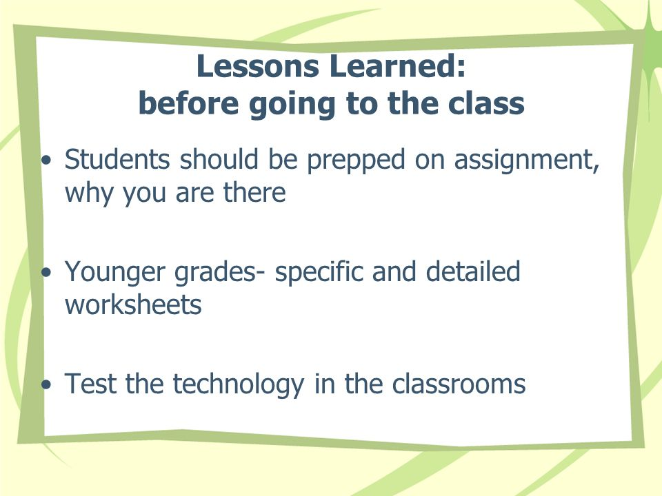 Lessons Learned: before going to the class Students should be prepped on assignment, why you are there Younger grades- specific and detailed worksheets Test the technology in the classrooms