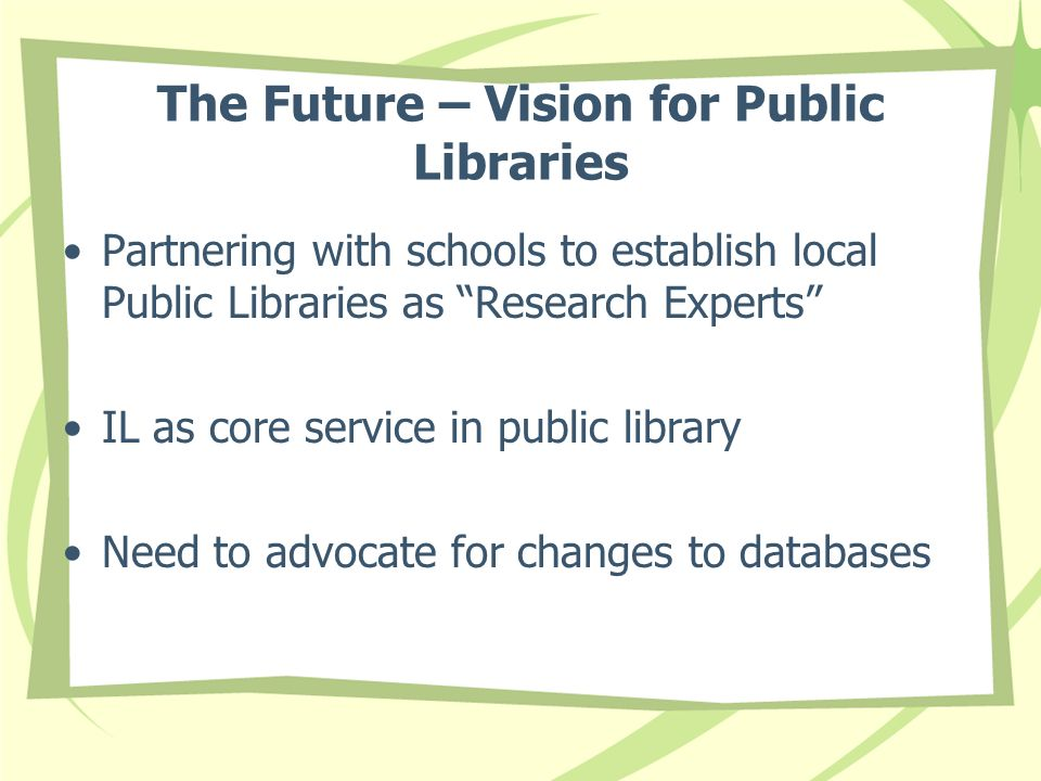 The Future – Vision for Public Libraries Partnering with schools to establish local Public Libraries as Research Experts IL as core service in public library Need to advocate for changes to databases