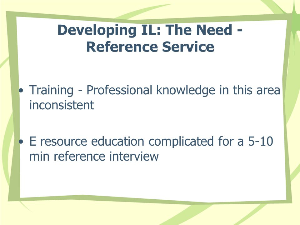 Developing IL: The Need - Reference Service Training - Professional knowledge in this area inconsistent E resource education complicated for a 5-10 min reference interview