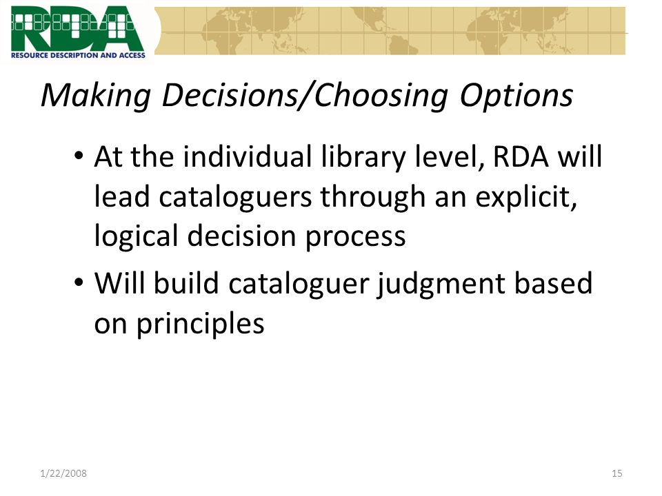 Making Decisions/Choosing Options At the individual library level, RDA will lead cataloguers through an explicit, logical decision process Will build cataloguer judgment based on principles 1/22/200815