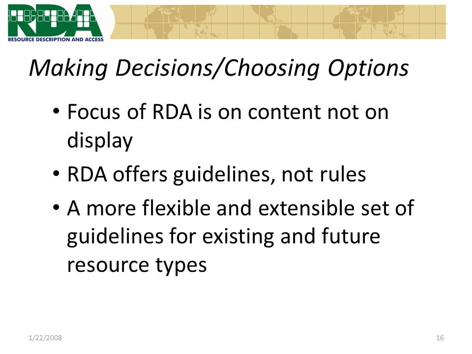 Making Decisions/Choosing Options Focus of RDA is on content not on display RDA offers guidelines, not rules A more flexible and extensible set of guidelines for existing and future resource types 1/22/200816
