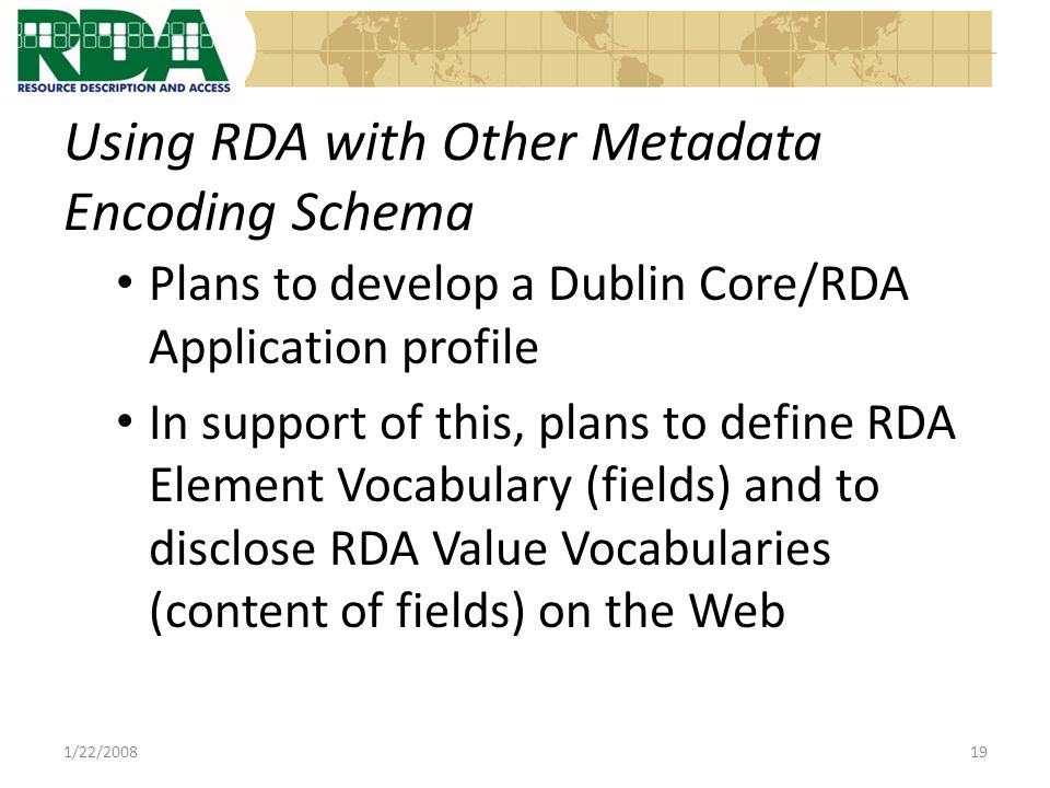 Using RDA with Other Metadata Encoding Schema Plans to develop a Dublin Core/RDA Application profile In support of this, plans to define RDA Element Vocabulary (fields) and to disclose RDA Value Vocabularies (content of fields) on the Web 1/22/200819