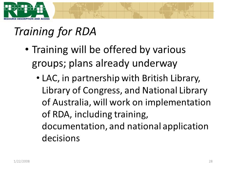 Training for RDA Training will be offered by various groups; plans already underway LAC, in partnership with British Library, Library of Congress, and National Library of Australia, will work on implementation of RDA, including training, documentation, and national application decisions 1/22/200828