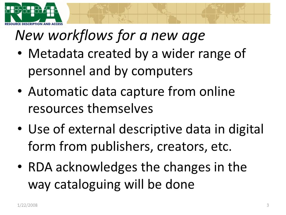 In summary Provide extensible guidelines for all types of materials, current and future Facilitate cataloguing training and creation of records Facilitate the use of external sources of metadata, and metadata built into electronic resources, for creating records 1/22/200834