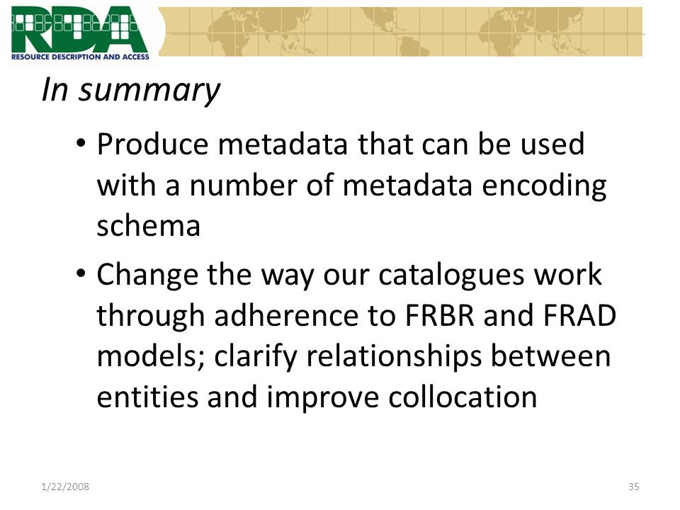 In summary Produce metadata that can be used with a number of metadata encoding schema Change the way our catalogues work through adherence to FRBR and FRAD models; clarify relationships between entities and improve collocation 1/22/200835