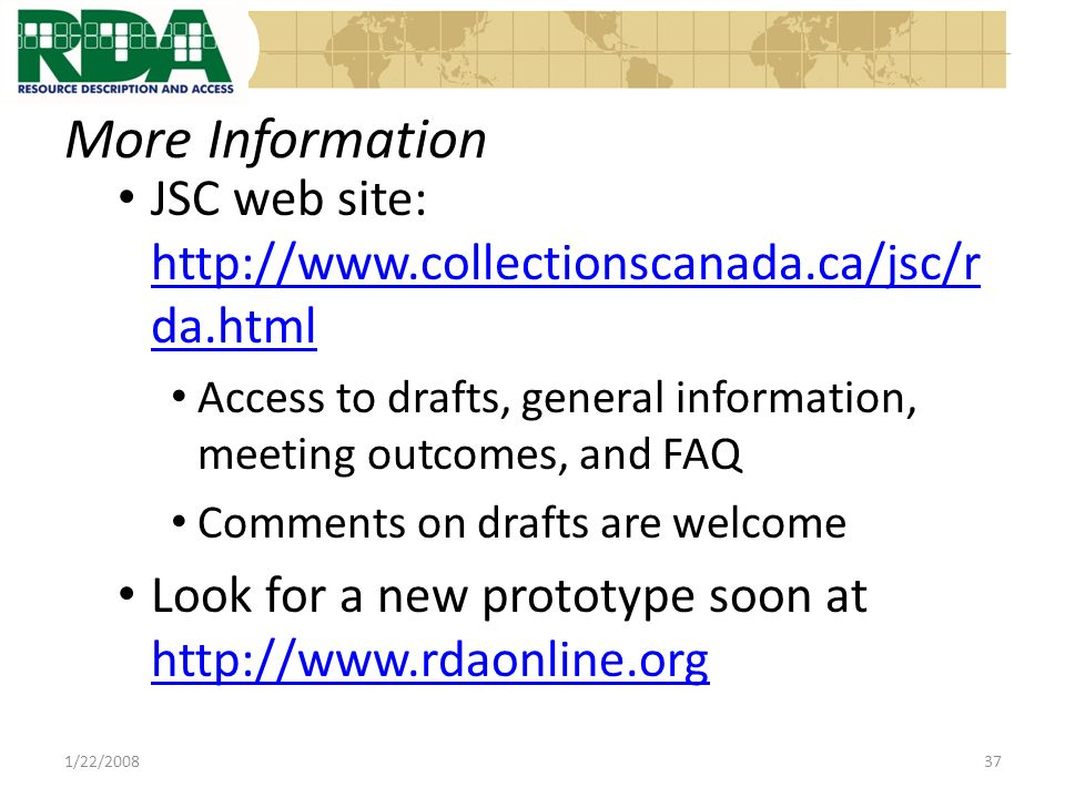 More Information JSC web site: http://www.collectionscanada.ca/jsc/r da.html http://www.collectionscanada.ca/jsc/r da.html Access to drafts, general information, meeting outcomes, and FAQ Comments on drafts are welcome Look for a new prototype soon at http://www.rdaonline.org http://www.rdaonline.org 1/22/200837