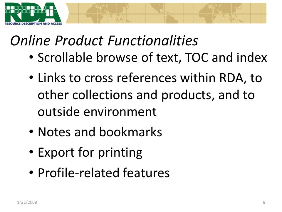 Online Product Functionalities Scrollable browse of text, TOC and index Links to cross references within RDA, to other collections and products, and to outside environment Notes and bookmarks Export for printing Profile-related features 1/22/20088