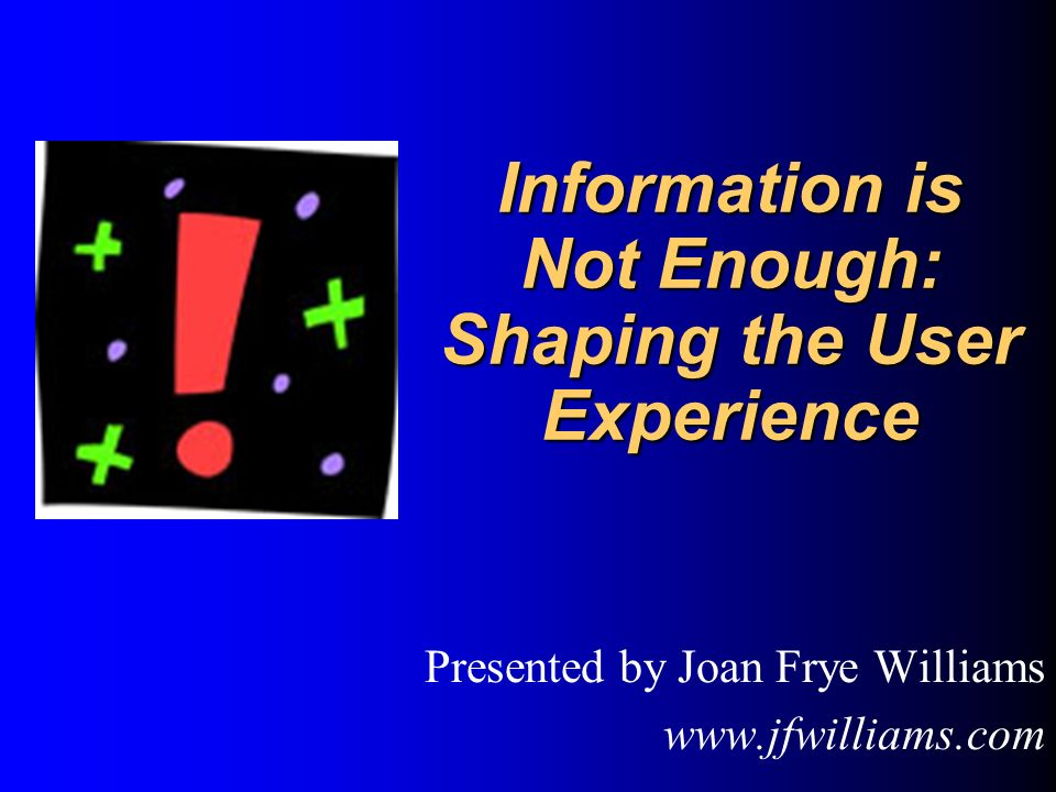 Information is Not Enough: Shaping the User Experience Information is Not Enough: Shaping the User Experience Presented by Joan Frye Williams www.jfwilliams.com