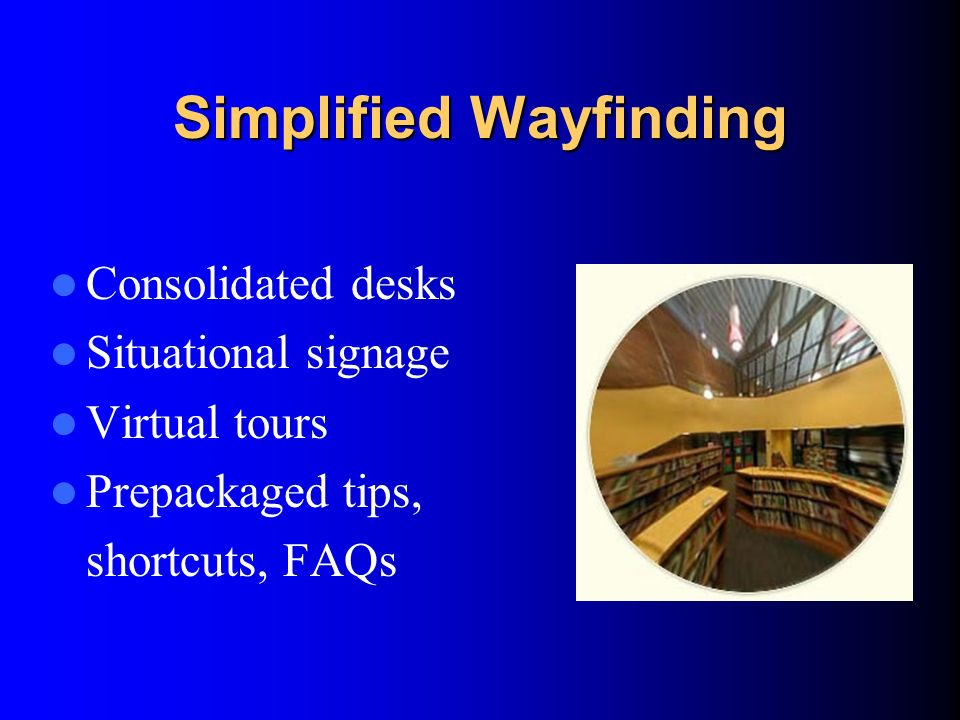 Simplified Wayfinding Consolidated desks Situational signage Virtual tours Prepackaged tips, shortcuts, FAQs
