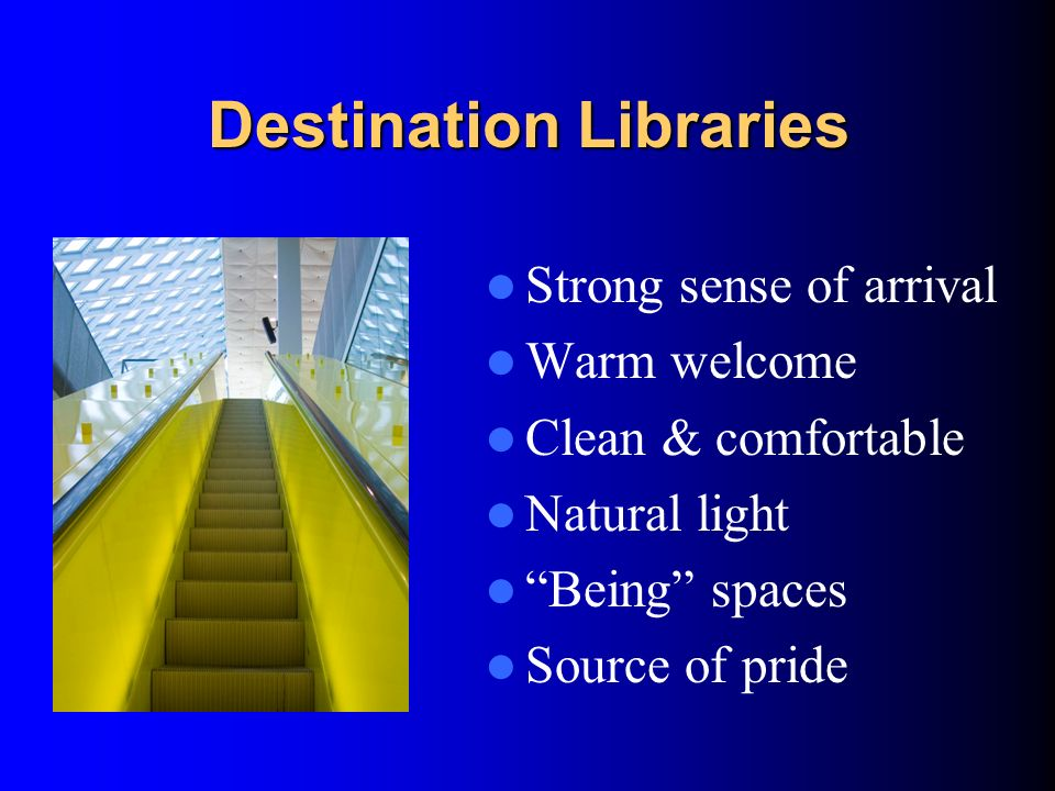 Destination Libraries Strong sense of arrival Warm welcome Clean & comfortable Natural light Being spaces Source of pride