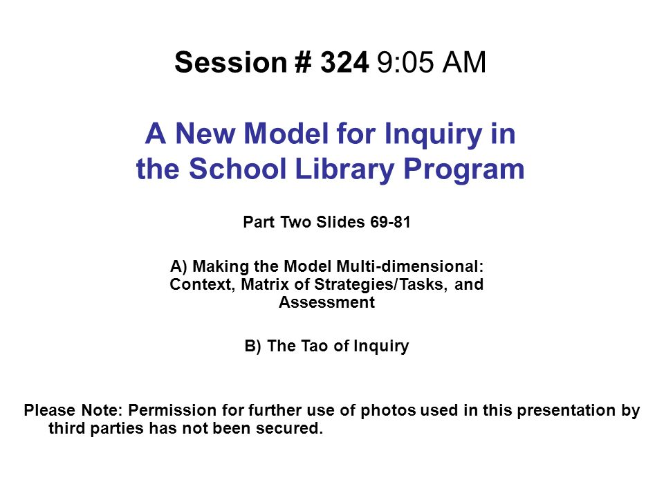 Session # 324 9:05 AM A New Model for Inquiry in the School Library Program Please Note: Permission for further use of photos used in this presentatio