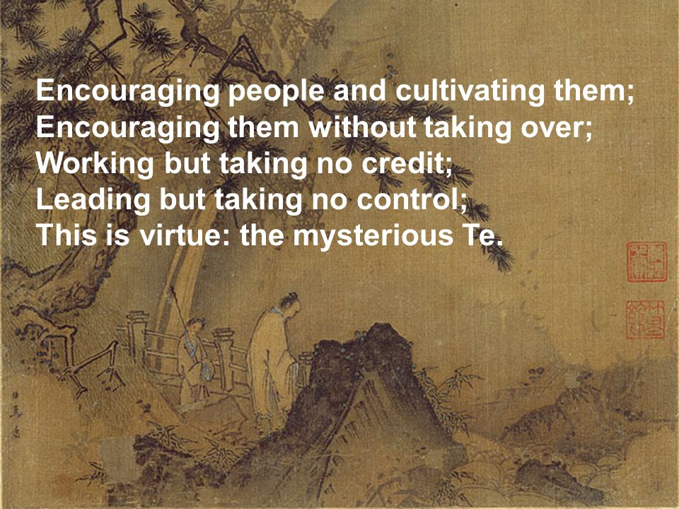 The Sage as Leader Encouraging people and cultivating them; Encouraging them without taking over; Working but taking no credit; Leading but taking no control; This is virtue: the mysterious Te.
