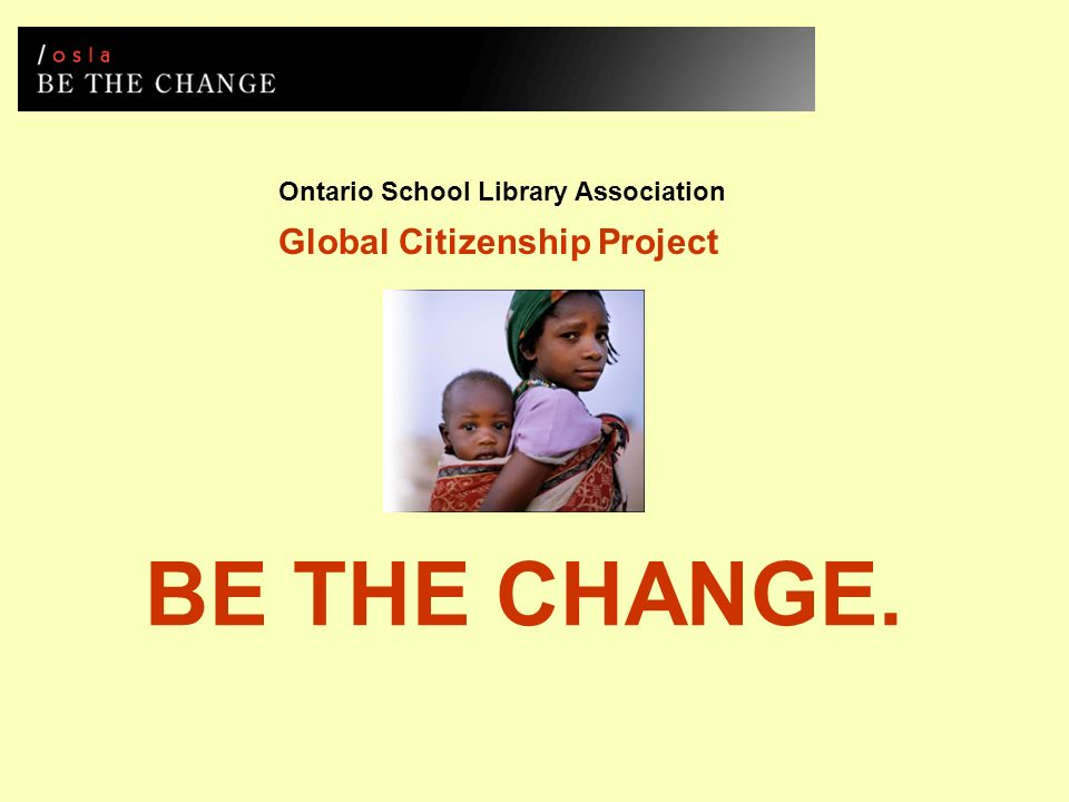 Ontario School Library Association Global Citizenship Project BE THE CHANGE.