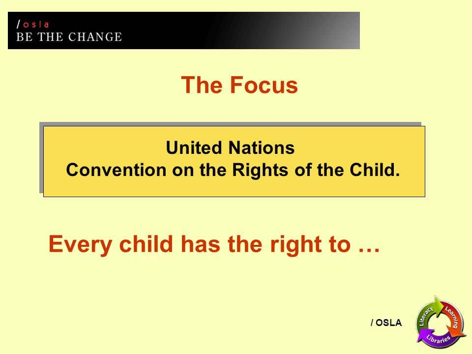 / OSLA The Focus United Nations Convention on the Rights of the Child. Every child has the right to …