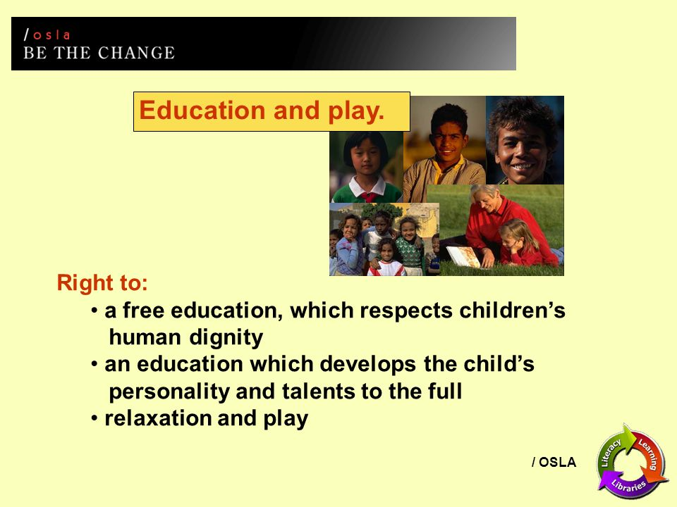 / OSLA Education and play. Right to: a free education, which respects childrens human dignity an education which develops the childs personality and t