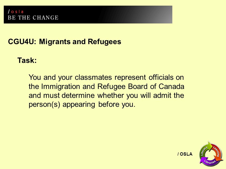 / OSLA CGU4U: Migrants and Refugees Task: You and your classmates represent officials on the Immigration and Refugee Board of Canada and must determine whether you will admit the person(s) appearing before you.