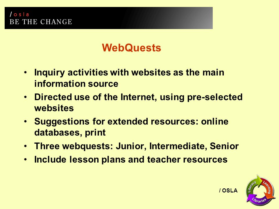/ OSLA WebQuests Inquiry activities with websites as the main information source Directed use of the Internet, using pre-selected websites Suggestions for extended resources: online databases, print Three webquests: Junior, Intermediate, Senior Include lesson plans and teacher resources
