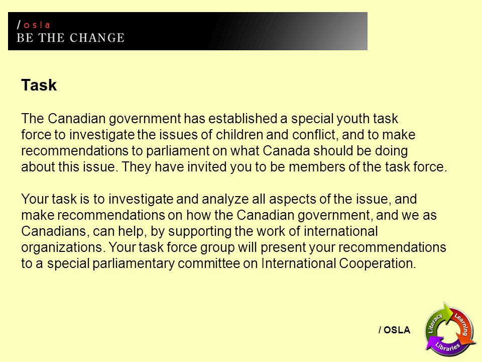 / OSLA Task The Canadian government has established a special youth task force to investigate the issues of children and conflict, and to make recommendations to parliament on what Canada should be doing about this issue.