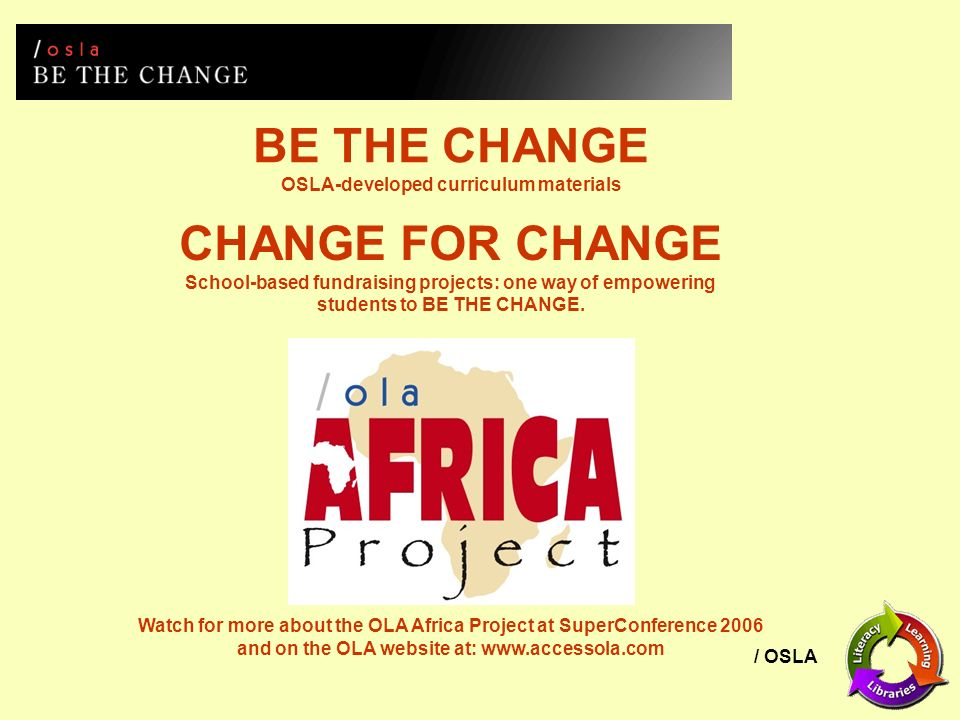 / OSLA BE THE CHANGE OSLA-developed curriculum materials CHANGE FOR CHANGE School-based fundraising projects: one way of empowering students to BE THE CHANGE.